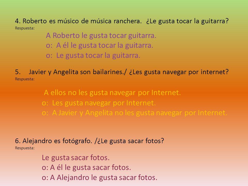 4. Roberto es músico de música ranchera. ¿Le gusta tocar la guitarra? Respuesta: 5.Javier y Angelita son bailarines./ ¿Les gusta navegar por internet?