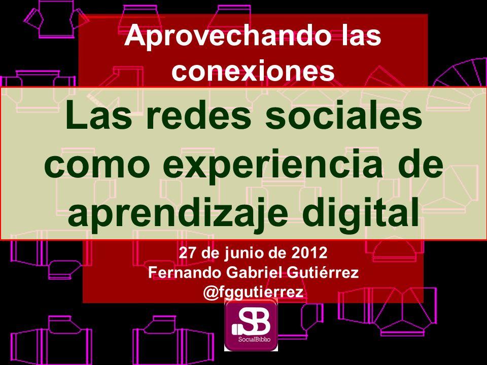 Aprovechando las conexiones Las redes sociales como experiencia de aprendizaje digital 27 de junio de 2012 Fernando Gabriel Gutiérrez @fggutierrez