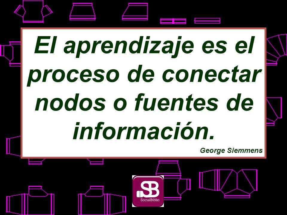 El aprendizaje es el proceso de conectar nodos o fuentes de información. George Siemmens