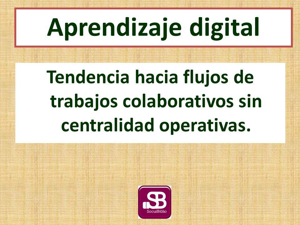 Tendencia hacia flujos de trabajos colaborativos sin centralidad operativas. Aprendizaje digital