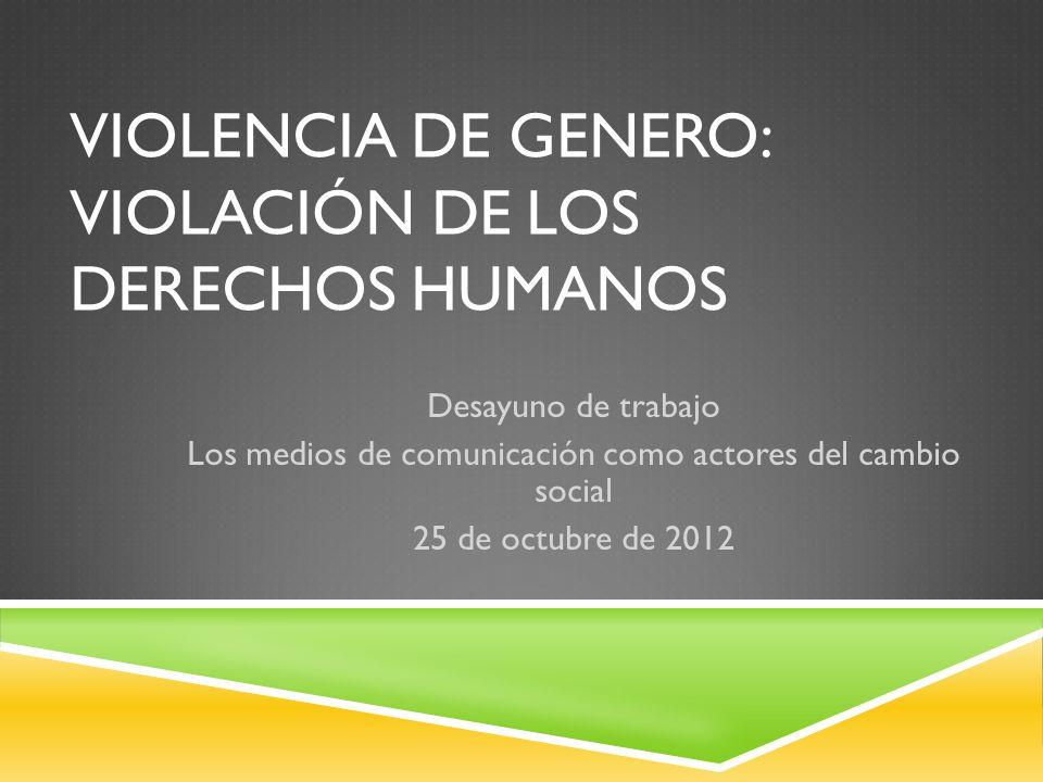 VIOLENCIA DE GENERO: VIOLACIÓN DE LOS DERECHOS HUMANOS Desayuno de trabajo Los medios de comunicación como actores del cambio social 25 de octubre de