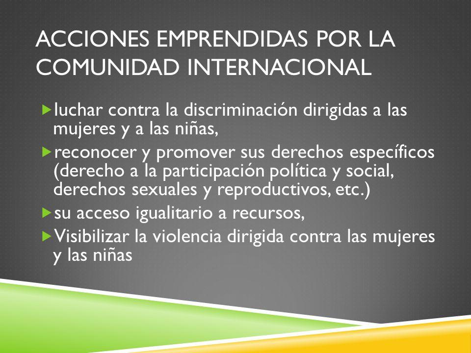 ACCIONES EMPRENDIDAS POR LA COMUNIDAD INTERNACIONAL luchar contra la discriminación dirigidas a las mujeres y a las niñas, reconocer y promover sus de