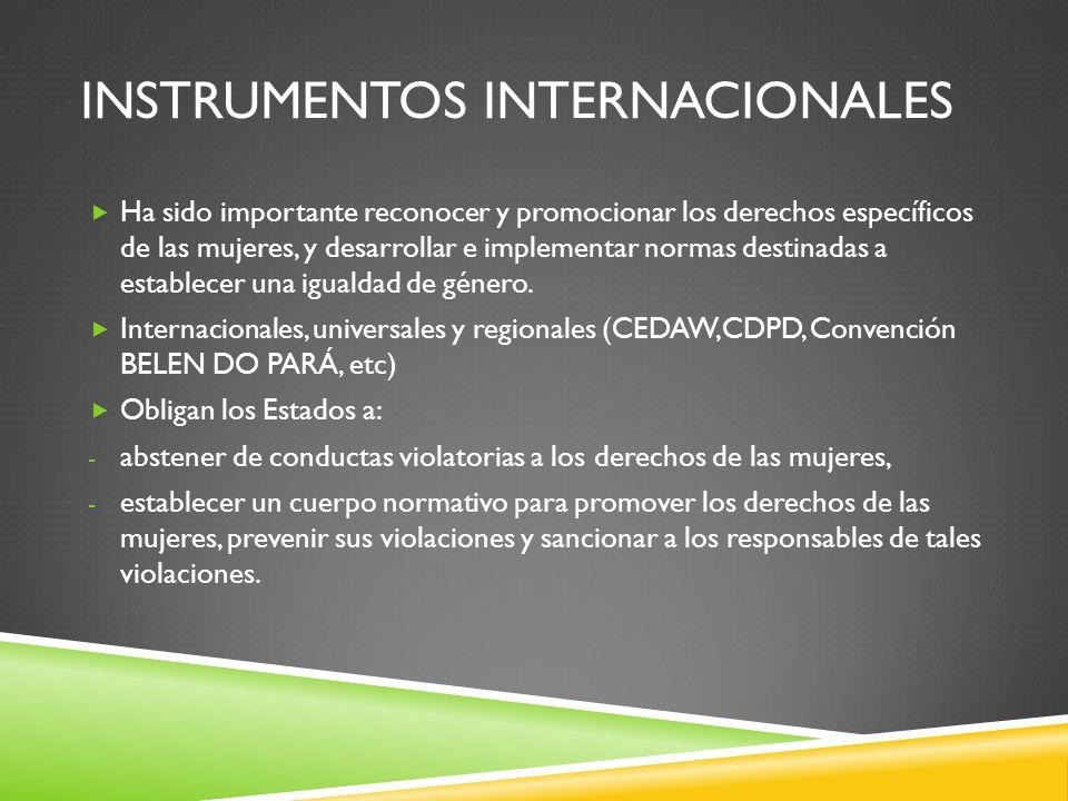 INSTRUMENTOS INTERNACIONALES Ha sido importante reconocer y promocionar los derechos específicos de las mujeres, y desarrollar e implementar normas de