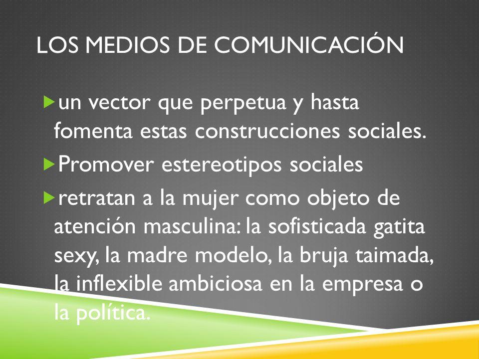 LOS MEDIOS DE COMUNICACIÓN un vector que perpetua y hasta fomenta estas construcciones sociales. Promover estereotipos sociales retratan a la mujer co