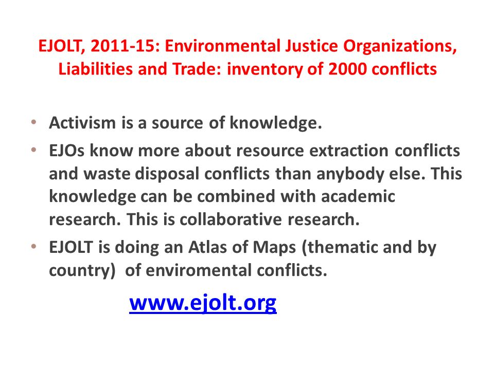 EJOLT, 2011-15: Environmental Justice Organizations, Liabilities and Trade: inventory of 2000 conflicts Activism is a source of knowledge.