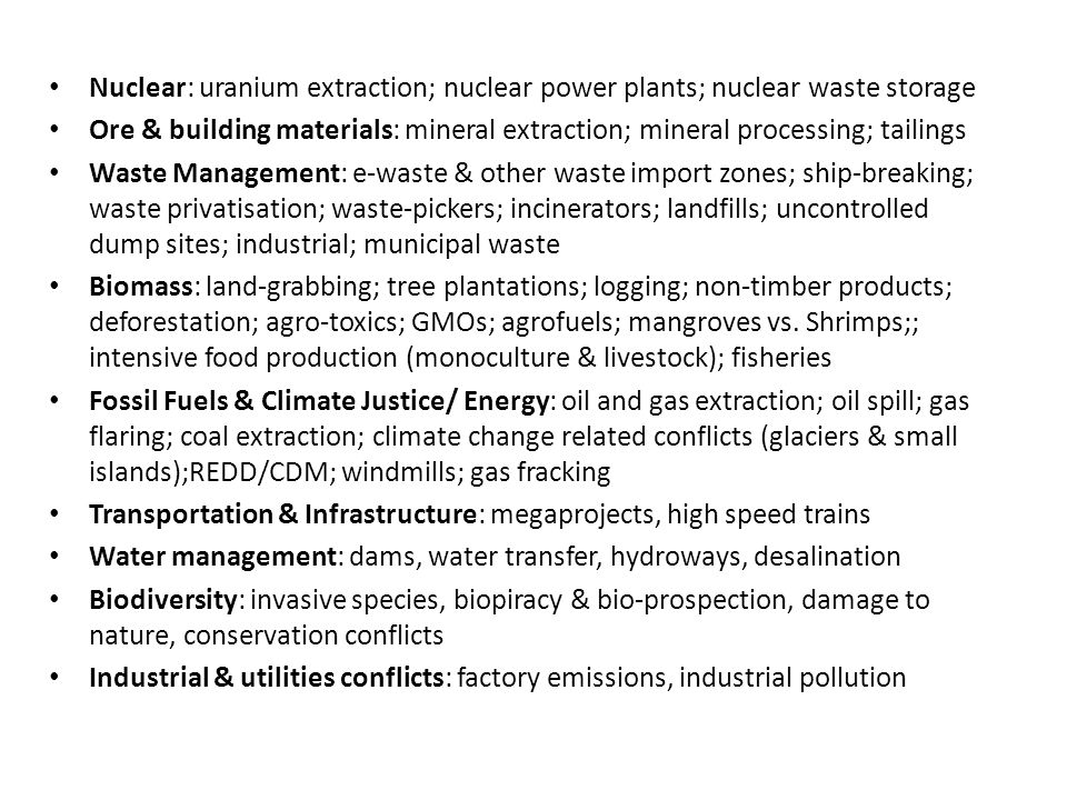 Nuclear: uranium extraction; nuclear power plants; nuclear waste storage Ore & building materials: mineral extraction; mineral processing; tailings Waste Management: e-waste & other waste import zones; ship-breaking; waste privatisation; waste-pickers; incinerators; landfills; uncontrolled dump sites; industrial; municipal waste Biomass: land-grabbing; tree plantations; logging; non-timber products; deforestation; agro-toxics; GMOs; agrofuels; mangroves vs.