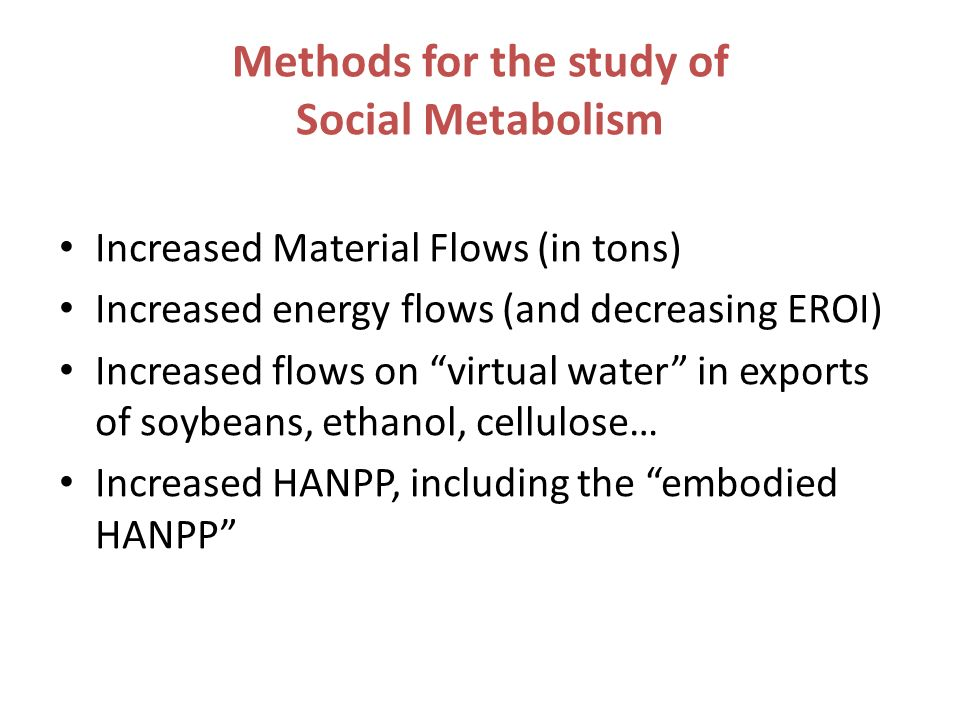 Methods for the study of Social Metabolism Increased Material Flows (in tons) Increased energy flows (and decreasing EROI) Increased flows on virtual water in exports of soybeans, ethanol, cellulose… Increased HANPP, including the embodied HANPP