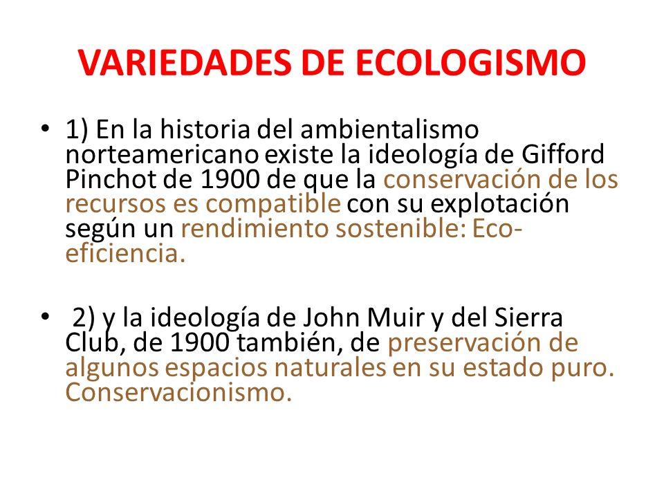 VARIEDADES DE ECOLOGISMO 1) En la historia del ambientalismo norteamericano existe la ideología de Gifford Pinchot de 1900 de que la conservación de los recursos es compatible con su explotación según un rendimiento sostenible: Eco- eficiencia.