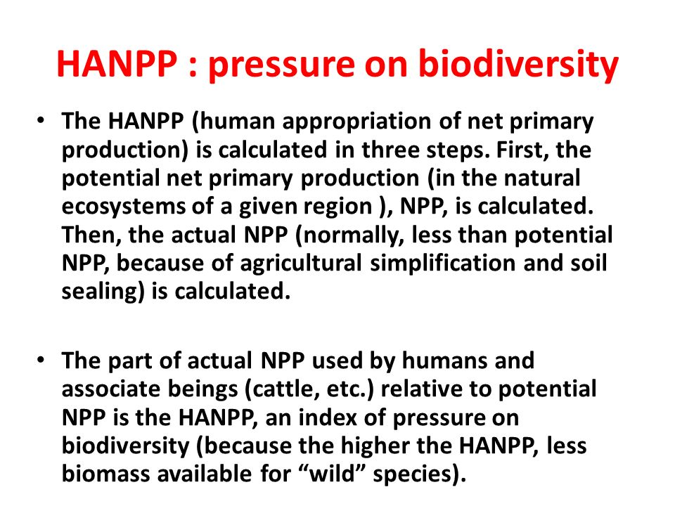 HANPP : pressure on biodiversity The HANPP (human appropriation of net primary production) is calculated in three steps. First, the potential net prim