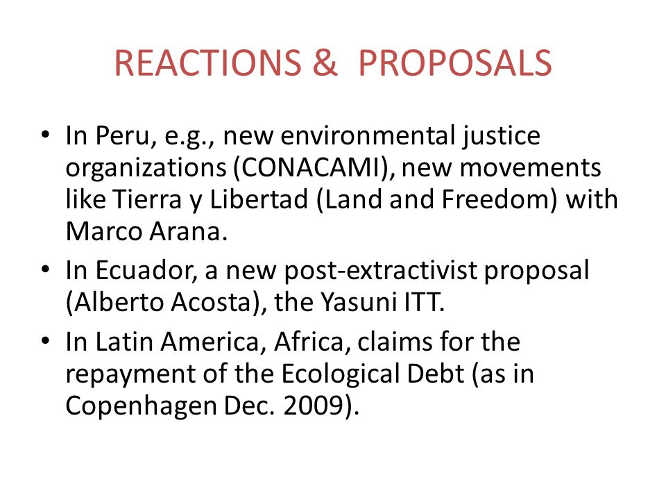 REACTIONS & PROPOSALS In Peru, e.g., new environmental justice organizations (CONACAMI), new movements like Tierra y Libertad (Land and Freedom) with