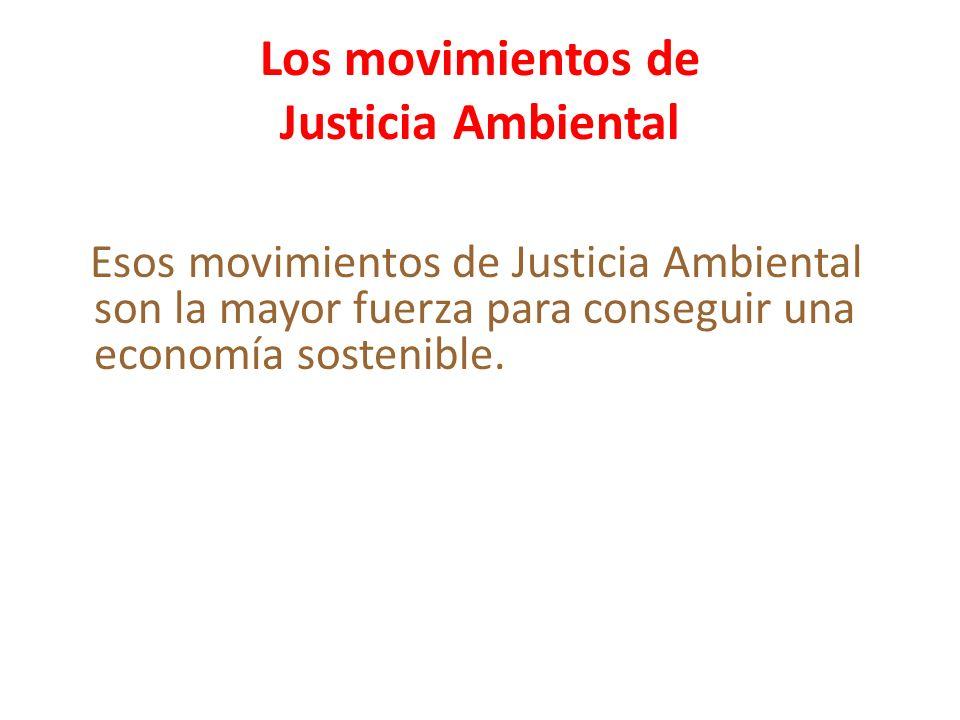 Los movimientos de Justicia Ambiental Esos movimientos de Justicia Ambiental son la mayor fuerza para conseguir una economía sostenible.