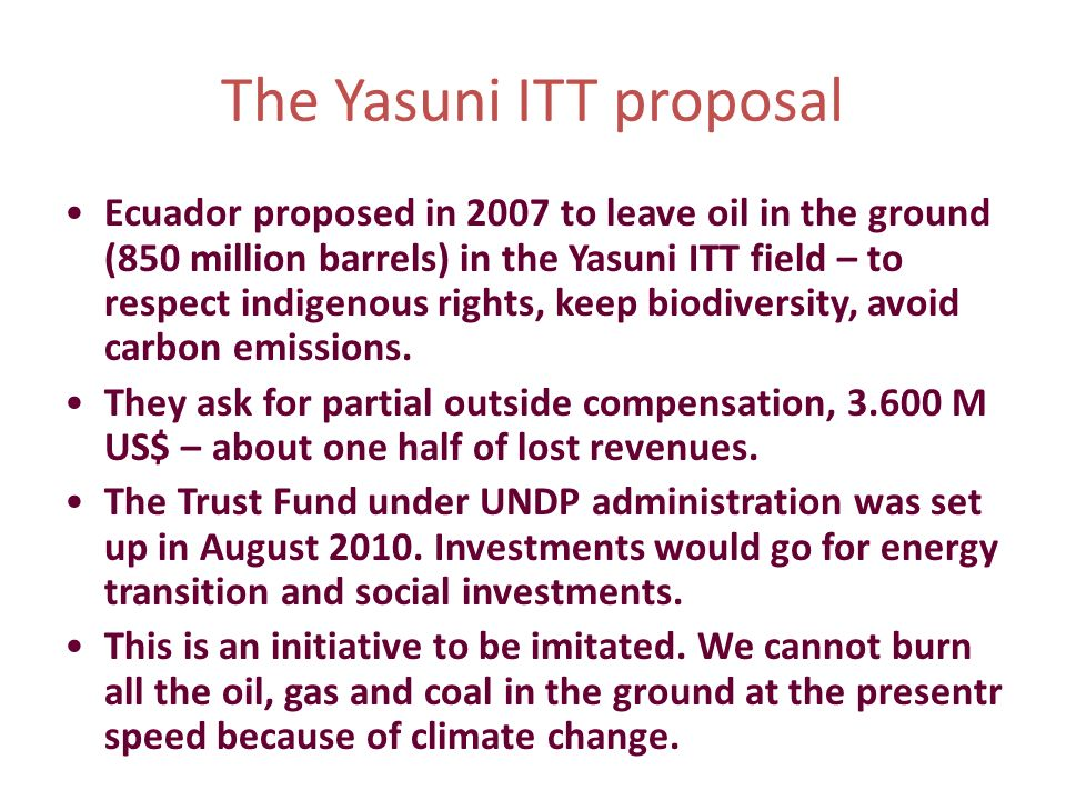 The Yasuni ITT proposal Ecuador proposed in 2007 to leave oil in the ground (850 million barrels) in the Yasuni ITT field – to respect indigenous righ