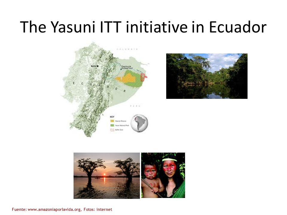 The Yasuni ITT initiative in Ecuador Fuente: www.amazoniaporlavida.org, Fotos: internet