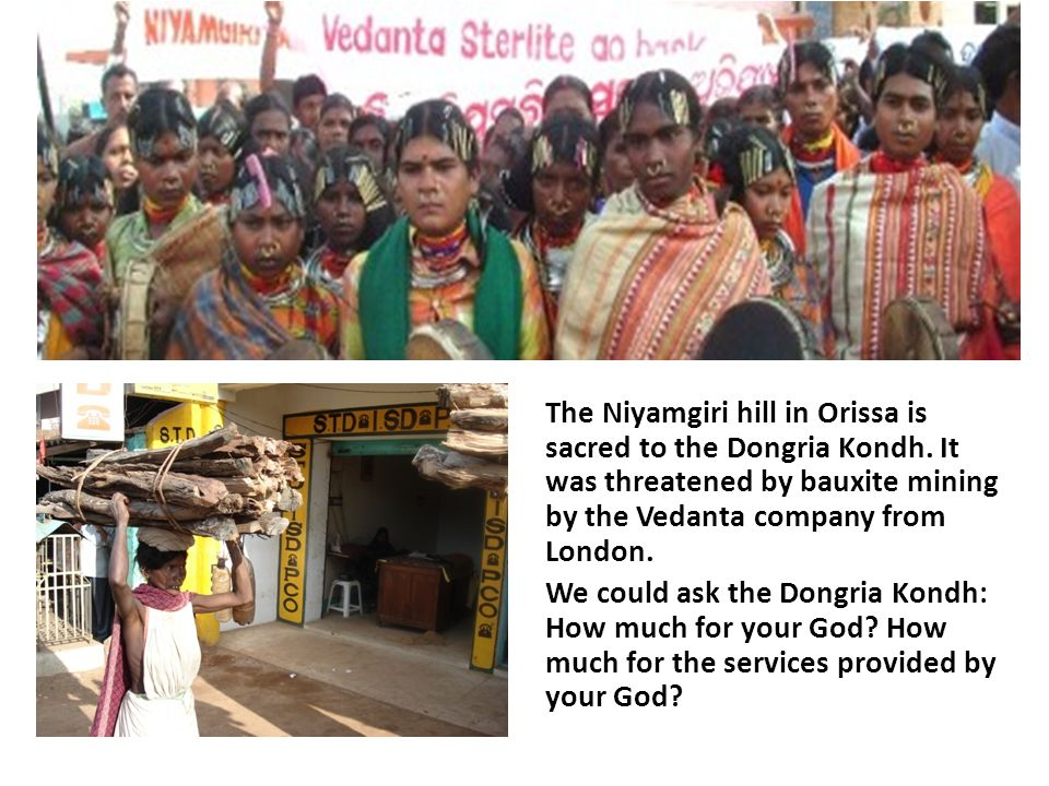 The Niyamgiri hill in Orissa is sacred to the Dongria Kondh. It was threatened by bauxite mining by the Vedanta company from London. We could ask the