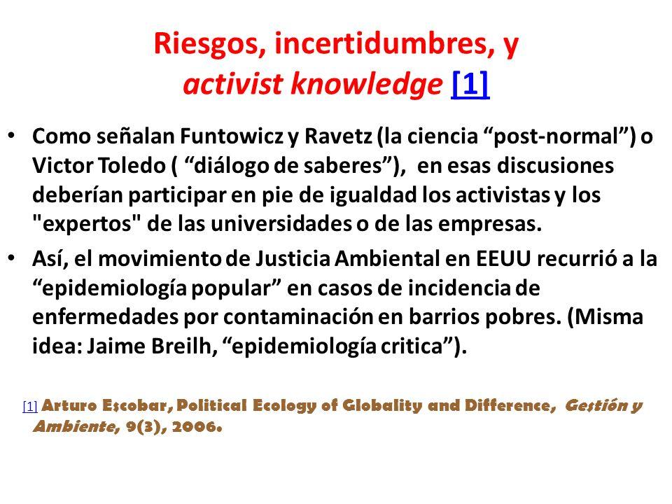 Riesgos, incertidumbres, y activist knowledge [1][1] Como señalan Funtowicz y Ravetz (la ciencia post-normal) o Victor Toledo ( diálogo de saberes), en esas discusiones deberían participar en pie de igualdad los activistas y los expertos de las universidades o de las empresas.