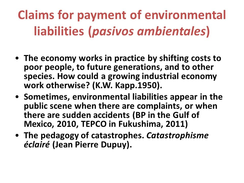 Claims for payment of environmental liabilities (pasivos ambientales) The economy works in practice by shifting costs to poor people, to future generations, and to other species.