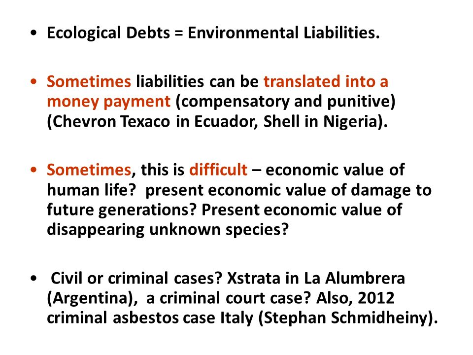 Ecological Debts = Environmental Liabilities. Sometimes liabilities can be translated into a money payment (compensatory and punitive) (Chevron Texaco