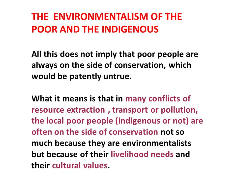 THE ENVIRONMENTALISM OF THE POOR AND THE INDIGENOUS All this does not imply that poor people are always on the side of conservation, which would be pa
