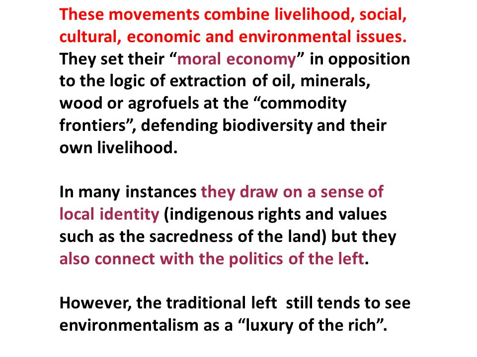 These movements combine livelihood, social, cultural, economic and environmental issues. They set their moral economy in opposition to the logic of ex