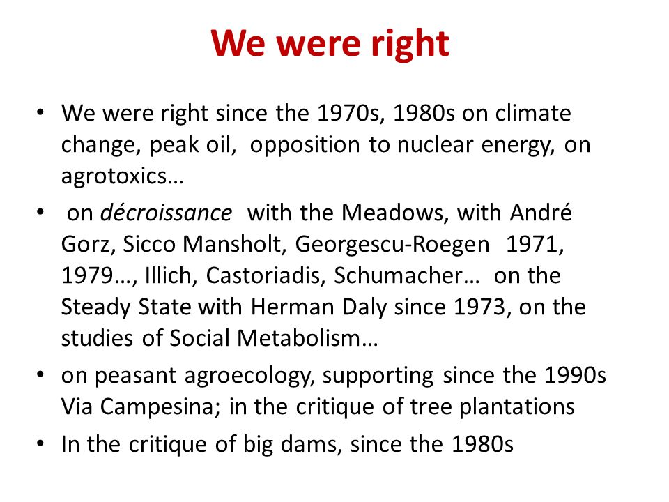 We were right We were right since the 1970s, 1980s on climate change, peak oil, opposition to nuclear energy, on agrotoxics… on décroissance with the