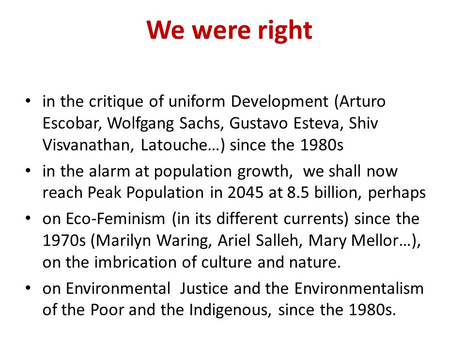 We were right in the critique of uniform Development (Arturo Escobar, Wolfgang Sachs, Gustavo Esteva, Shiv Visvanathan, Latouche…) since the 1980s in