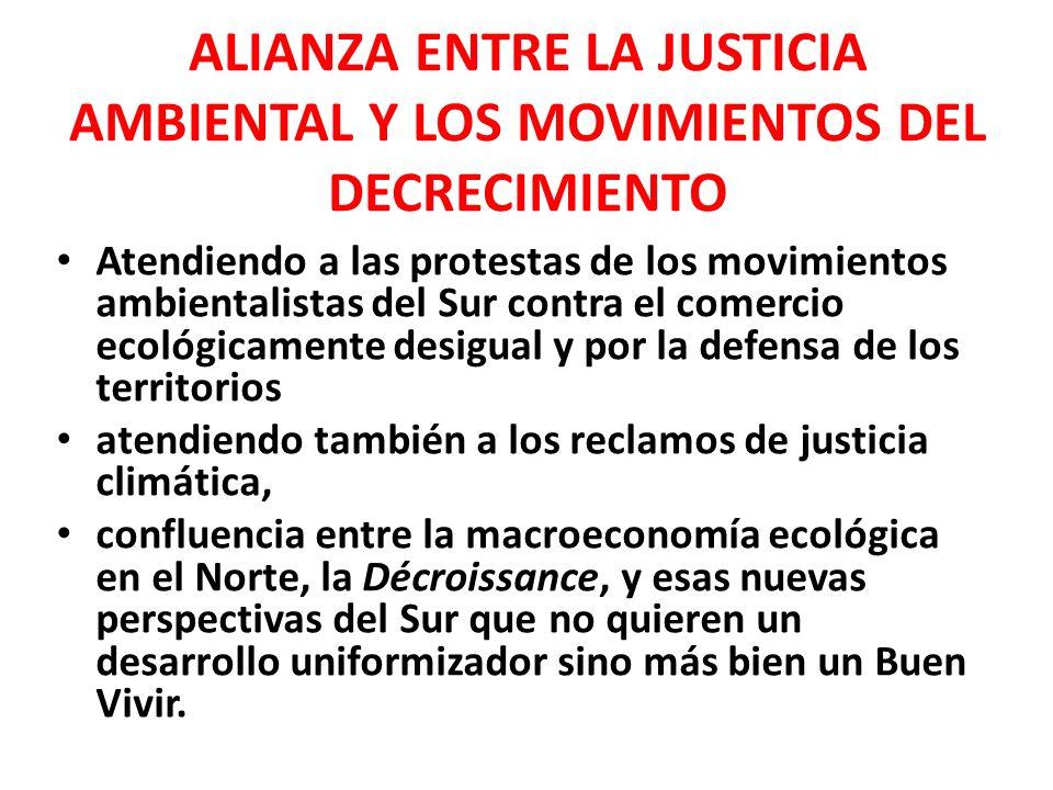 ALIANZA ENTRE LA JUSTICIA AMBIENTAL Y LOS MOVIMIENTOS DEL DECRECIMIENTO Atendiendo a las protestas de los movimientos ambientalistas del Sur contra el comercio ecológicamente desigual y por la defensa de los territorios atendiendo también a los reclamos de justicia climática, confluencia entre la macroeconomía ecológica en el Norte, la Décroissance, y esas nuevas perspectivas del Sur que no quieren un desarrollo uniformizador sino más bien un Buen Vivir.