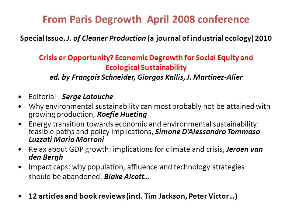 From Paris Degrowth April 2008 conference Special Issue, J. of Cleaner Production (a journal of industrial ecology) 2010 Crisis or Opportunity? Econom