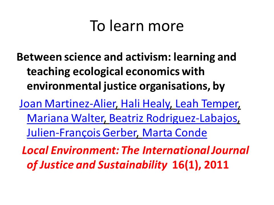To learn more Between science and activism: learning and teaching ecological economics with environmental justice organisations, by Joan Martinez-Alier, Hali Healy, Leah Temper, Mariana Walter, Beatriz Rodriguez-Labajos, Julien-François Gerber, Marta CondeJoan Martinez-AlierHali HealyLeah Temper Mariana WalterBeatriz Rodriguez-Labajos Julien-François GerberMarta Conde Local Environment: The International Journal of Justice and Sustainability 16(1), 2011