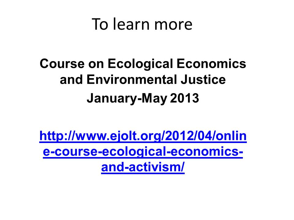To learn more Course on Ecological Economics and Environmental Justice January-May 2013 http://www.ejolt.org/2012/04/onlin e-course-ecological-economics- and-activism/