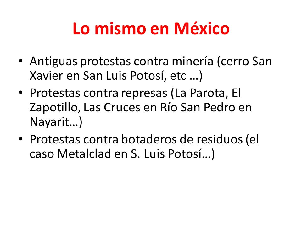 Lo mismo en México Antiguas protestas contra minería (cerro San Xavier en San Luis Potosí, etc …) Protestas contra represas (La Parota, El Zapotillo, Las Cruces en Río San Pedro en Nayarit…) Protestas contra botaderos de residuos (el caso Metalclad en S.
