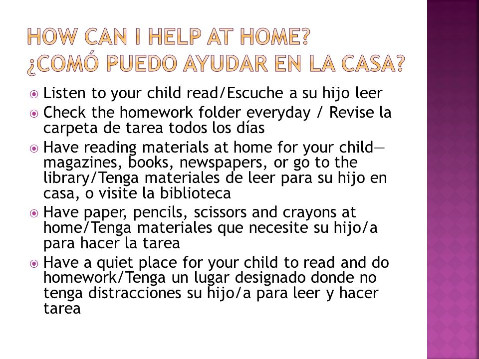 Listen to your child read/Escuche a su hijo leer Check the homework folder everyday / Revise la carpeta de tarea todos los días Have reading materials at home for your child magazines, books, newspapers, or go to the library/Tenga materiales de leer para su hijo en casa, o visite la biblioteca Have paper, pencils, scissors and crayons at home/Tenga materiales que necesite su hijo/a para hacer la tarea Have a quiet place for your child to read and do homework/Tenga un lugar designado donde no tenga distracciones su hijo/a para leer y hacer tarea