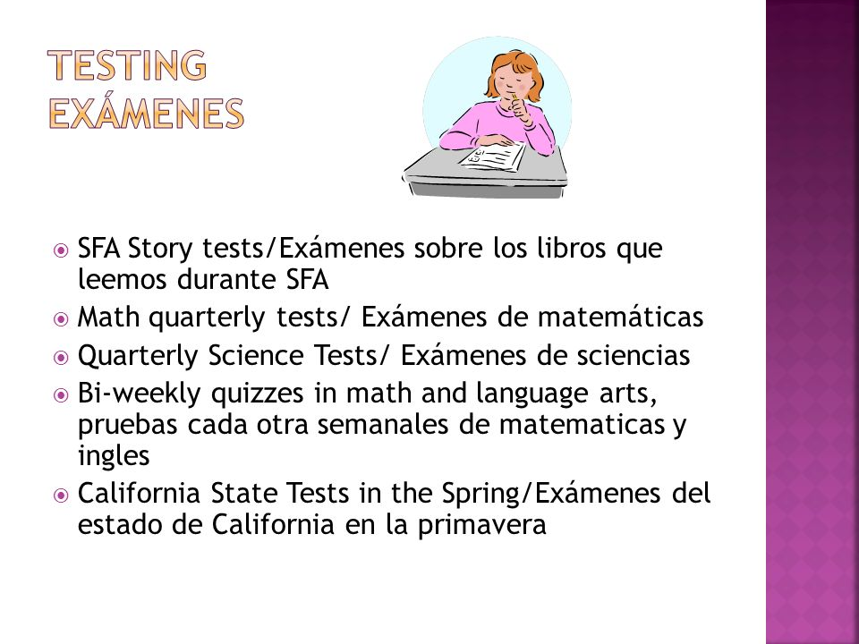 SFA Story tests/Exámenes sobre los libros que leemos durante SFA Math quarterly tests/ Exámenes de matemáticas Quarterly Science Tests/ Exámenes de sciencias Bi-weekly quizzes in math and language arts, pruebas cada otra semanales de matematicas y ingles California State Tests in the Spring/Exámenes del estado de California en la primavera