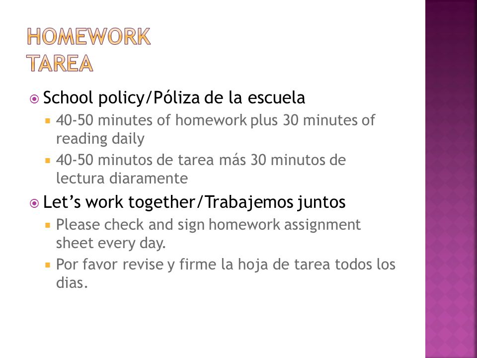 School policy/Póliza de la escuela 40-50 minutes of homework plus 30 minutes of reading daily 40-50 minutos de tarea más 30 minutos de lectura diaramente Lets work together/Trabajemos juntos Please check and sign homework assignment sheet every day.