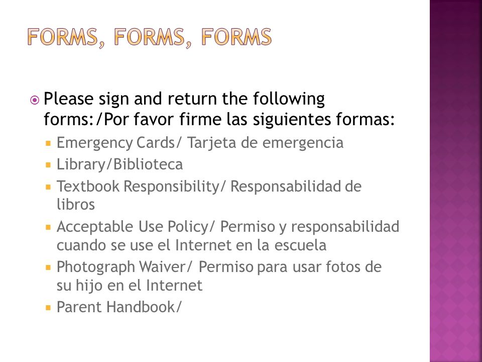 Please sign and return the following forms:/Por favor firme las siguientes formas: Emergency Cards/ Tarjeta de emergencia Library/Biblioteca Textbook Responsibility/ Responsabilidad de libros Acceptable Use Policy/ Permiso y responsabilidad cuando se use el Internet en la escuela Photograph Waiver/ Permiso para usar fotos de su hijo en el Internet Parent Handbook/