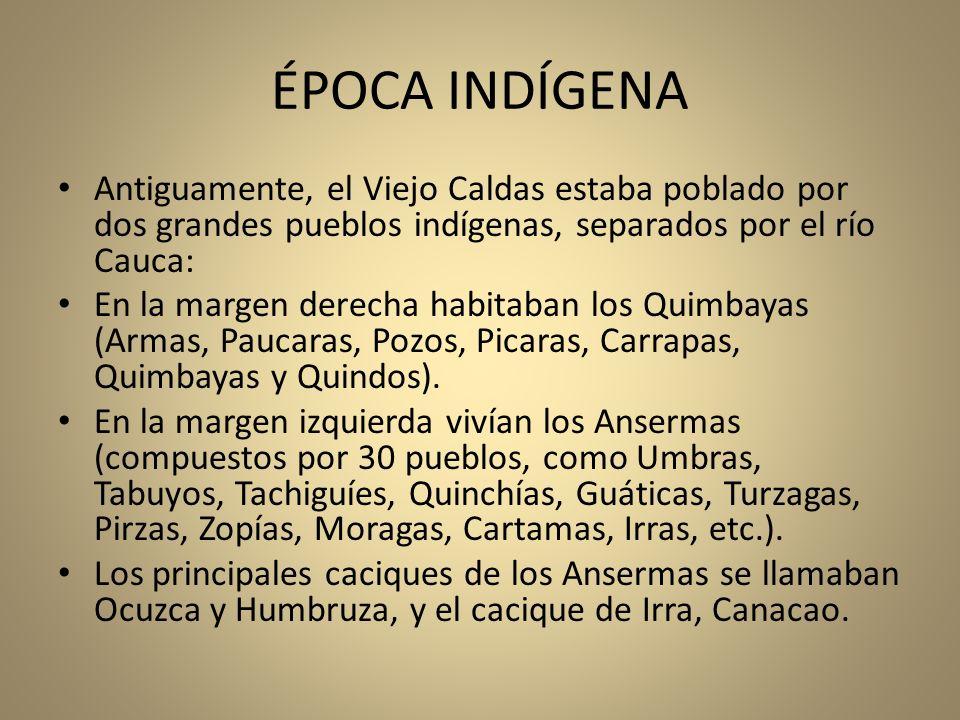 ÉPOCA INDÍGENA Antiguamente, el Viejo Caldas estaba poblado por dos grandes pueblos indígenas, separados por el río Cauca: En la margen derecha habita
