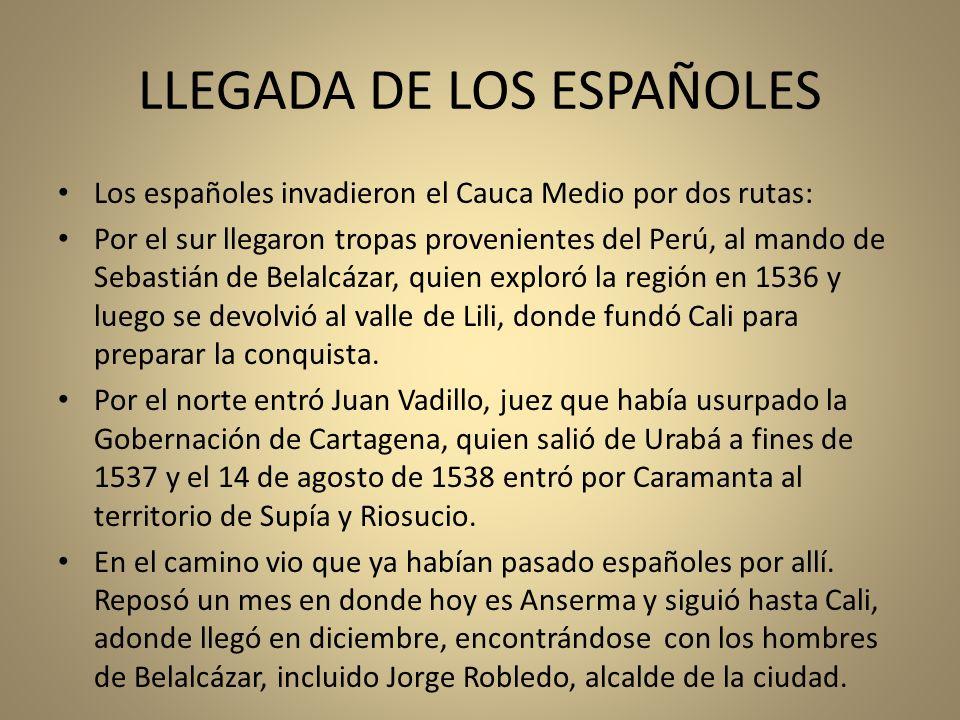 LLEGADA DE LOS ESPAÑOLES Los españoles invadieron el Cauca Medio por dos rutas: Por el sur llegaron tropas provenientes del Perú, al mando de Sebastiá
