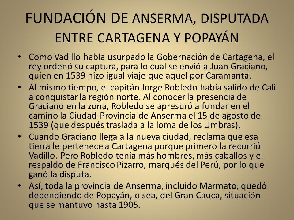 FUNDACIÓN DE ANSERMA, DISPUTADA ENTRE CARTAGENA Y POPAYÁN Como Vadillo había usurpado la Gobernación de Cartagena, el rey ordenó su captura, para lo c