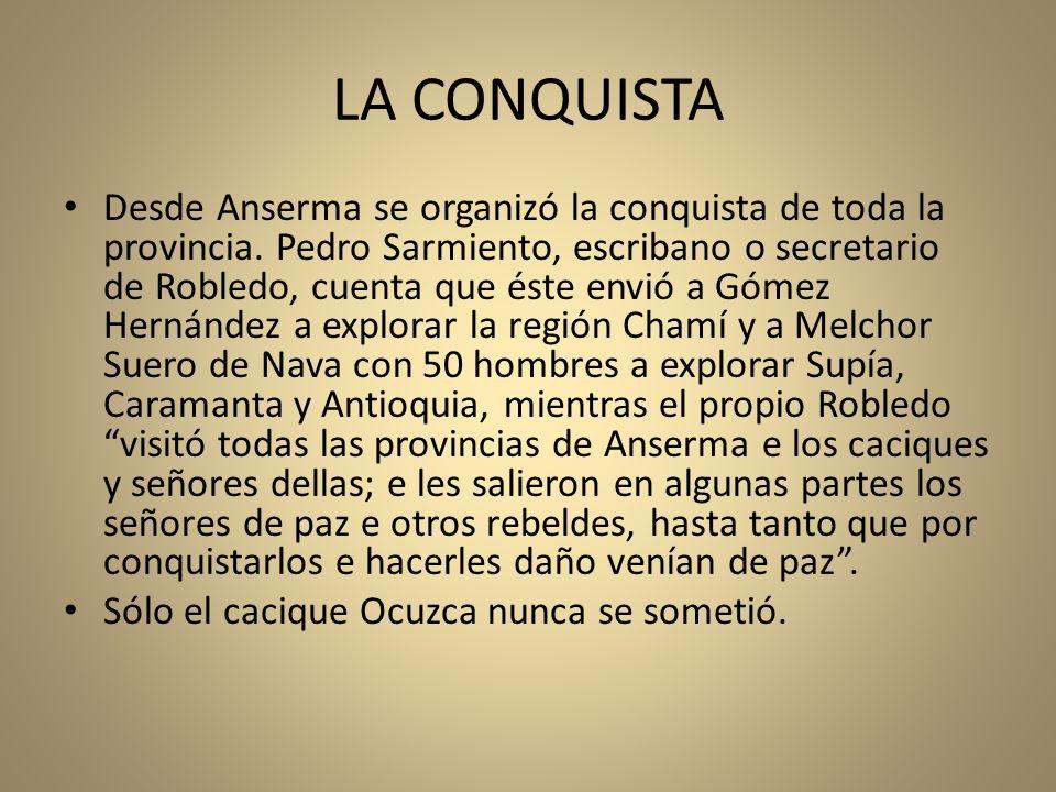 LA CONQUISTA Desde Anserma se organizó la conquista de toda la provincia. Pedro Sarmiento, escribano o secretario de Robledo, cuenta que éste envió a