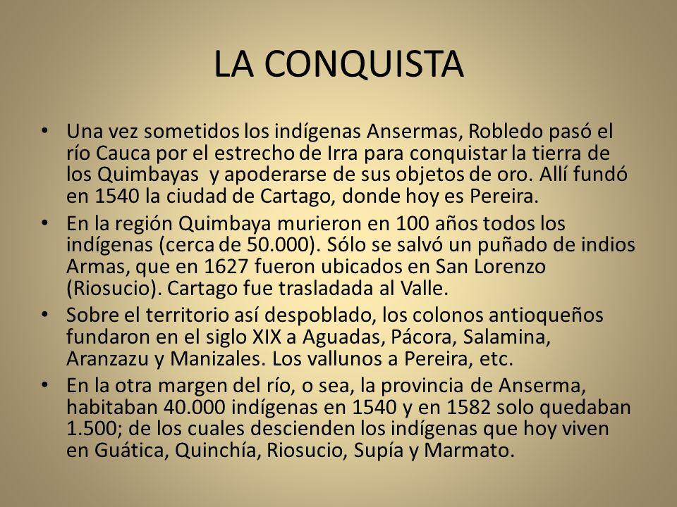 LA CONQUISTA Una vez sometidos los indígenas Ansermas, Robledo pasó el río Cauca por el estrecho de Irra para conquistar la tierra de los Quimbayas y