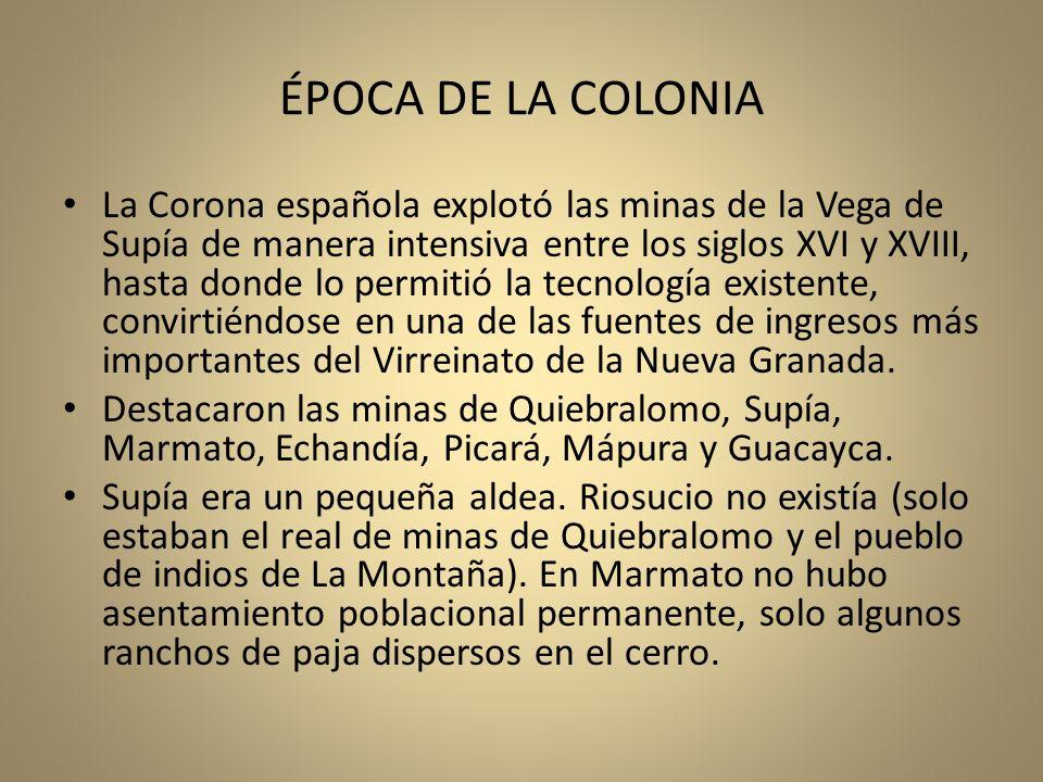 ÉPOCA DE LA COLONIA La Corona española explotó las minas de la Vega de Supía de manera intensiva entre los siglos XVI y XVIII, hasta donde lo permitió