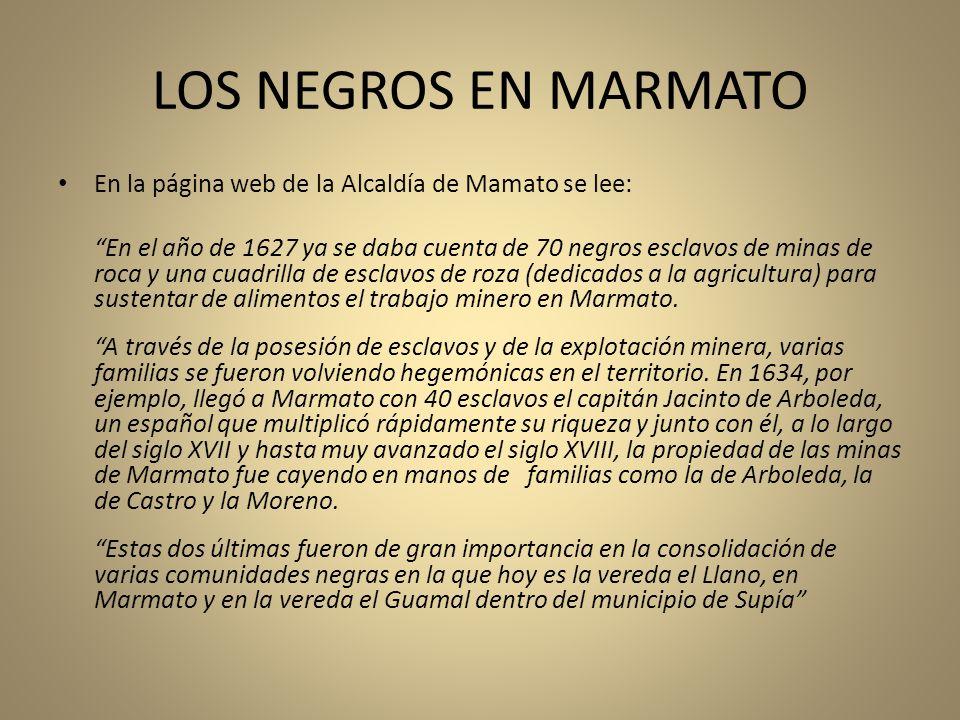 LOS NEGROS EN MARMATO En la página web de la Alcaldía de Mamato se lee: En el año de 1627 ya se daba cuenta de 70 negros esclavos de minas de roca y u