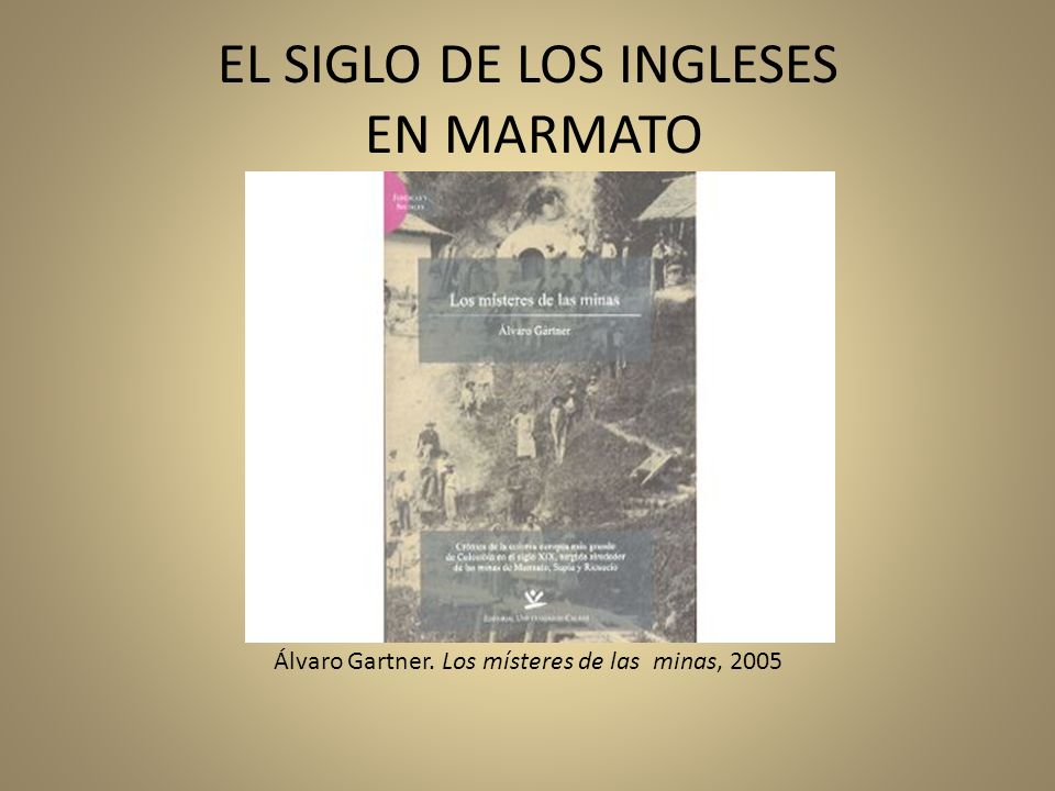 EL SIGLO DE LOS INGLESES EN MARMATO Álvaro Gartner. Los místeres de las minas, 2005