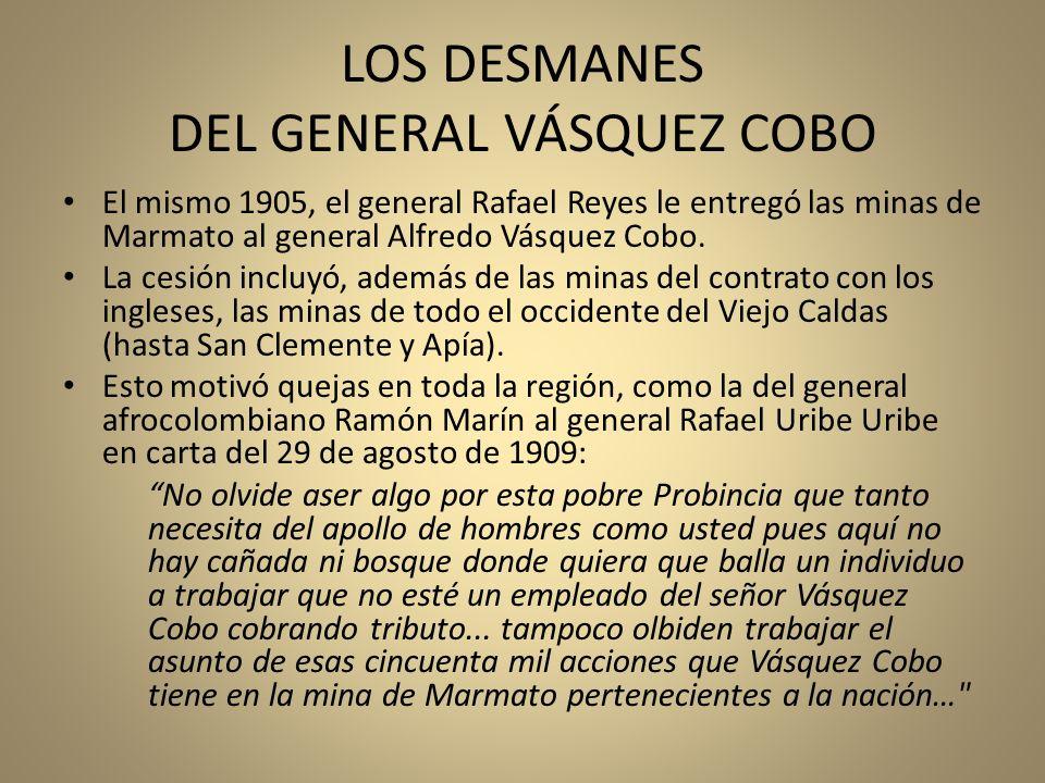 LOS DESMANES DEL GENERAL VÁSQUEZ COBO El mismo 1905, el general Rafael Reyes le entregó las minas de Marmato al general Alfredo Vásquez Cobo. La cesió