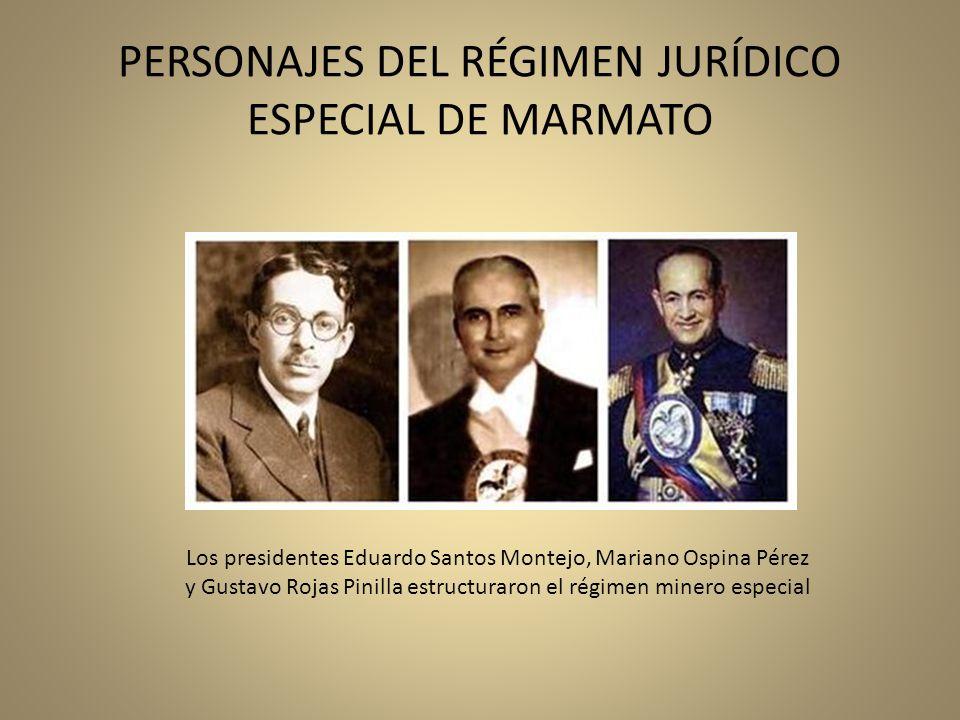 PERSONAJES DEL RÉGIMEN JURÍDICO ESPECIAL DE MARMATO Los presidentes Eduardo Santos Montejo, Mariano Ospina Pérez y Gustavo Rojas Pinilla estructuraron