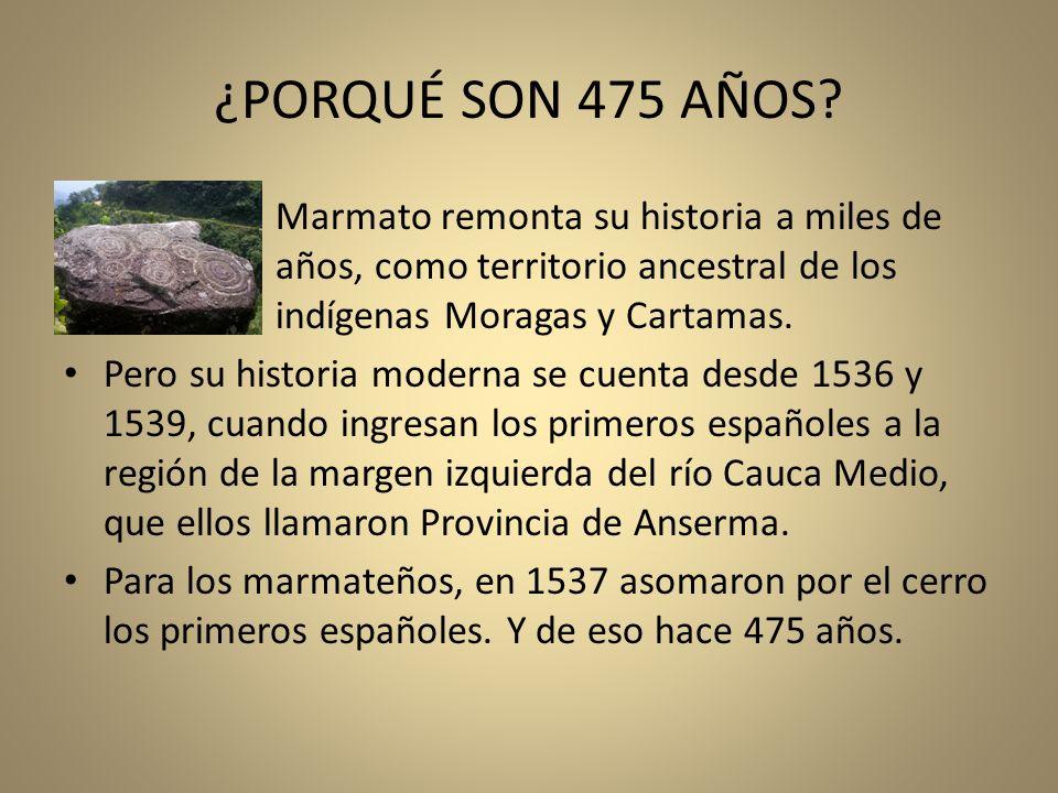 ¿PORQUÉ SON 475 AÑOS? Marmato remonta su historia a miles de años, como territorio ancestral de los indígenas Moragas y Cartamas. Pero su historia mod