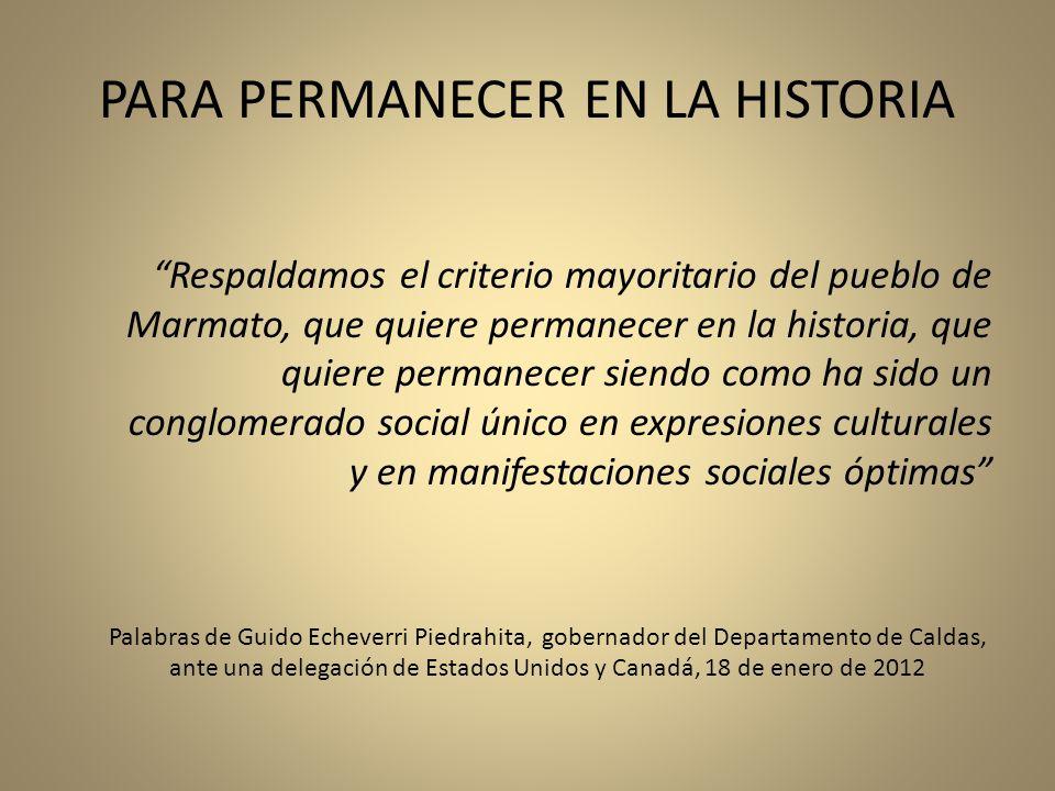 PARA PERMANECER EN LA HISTORIA Respaldamos el criterio mayoritario del pueblo de Marmato, que quiere permanecer en la historia, que quiere permanecer