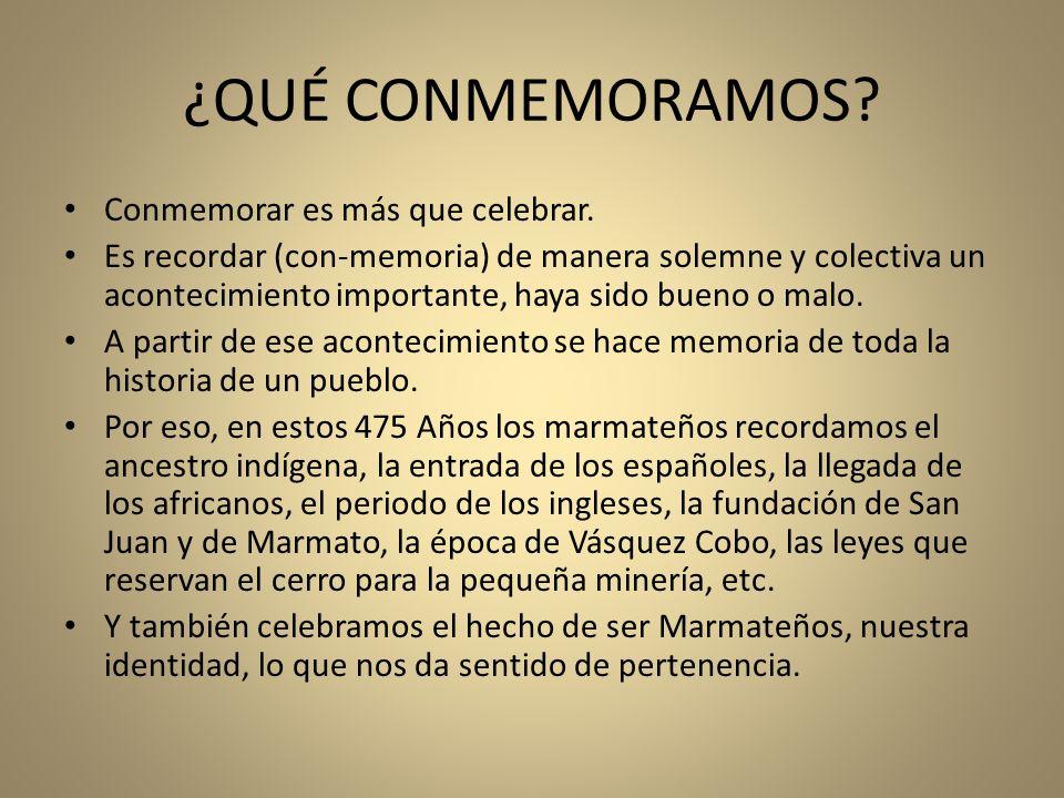 ¿QUÉ CONMEMORAMOS? Conmemorar es más que celebrar. Es recordar (con-memoria) de manera solemne y colectiva un acontecimiento importante, haya sido bue