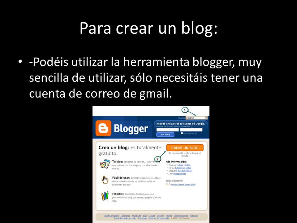 Para crear un blog: -Podéis utilizar la herramienta blogger, muy sencilla de utilizar, sólo necesitáis tener una cuenta de correo de gmail.