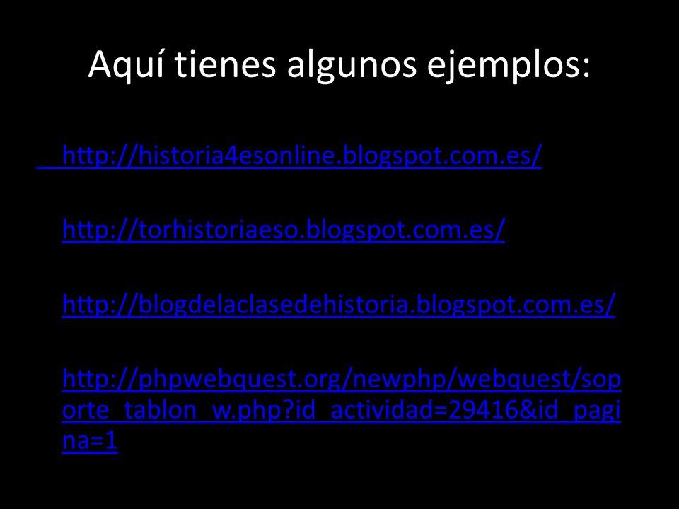 Aquí tienes algunos ejemplos: http://historia4esonline.blogspot.com.es/ http://torhistoriaeso.blogspot.com.es/ http://blogdelaclasedehistoria.blogspot.com.es/ http://phpwebquest.org/newphp/webquest/sop orte_tablon_w.php?id_actividad=29416&id_pagi na=1 http://phpwebquest.org/newphp/webquest/sop orte_tablon_w.php?id_actividad=29416&id_pagi na=1