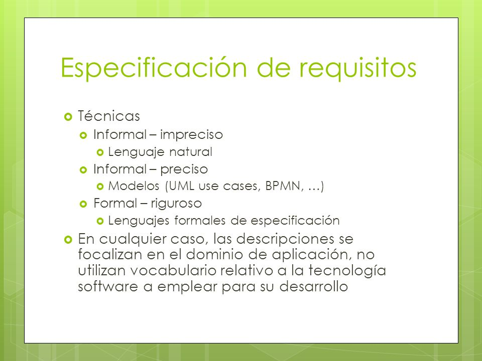 Especificación de requisitos Técnicas Informal – impreciso Lenguaje natural Informal – preciso Modelos (UML use cases, BPMN, …) Formal – riguroso Leng